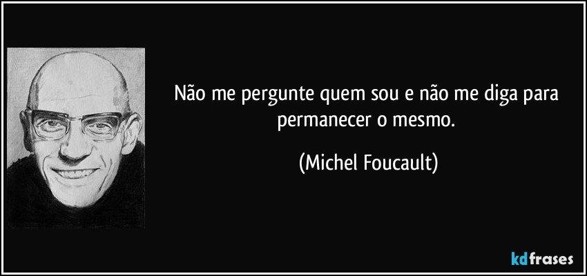 Não me pergunte quem sou e não me diga para permanecer o mesmo. (Michel Foucault)