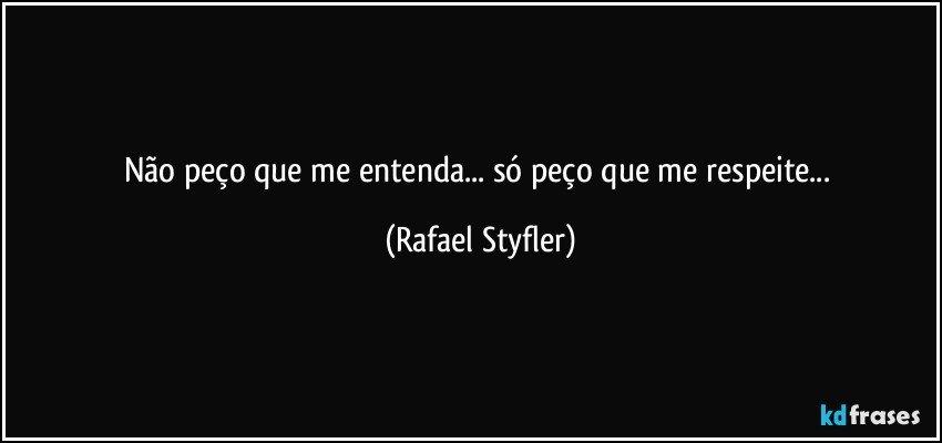 Não peço que me entenda... só peço que me respeite... (Rafael Styfler)