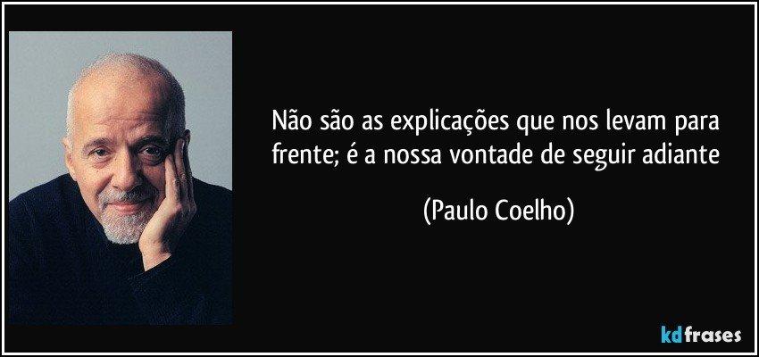 Não são as explicações que nos levam para frente; é a nossa vontade de seguir adiante (Paulo Coelho)