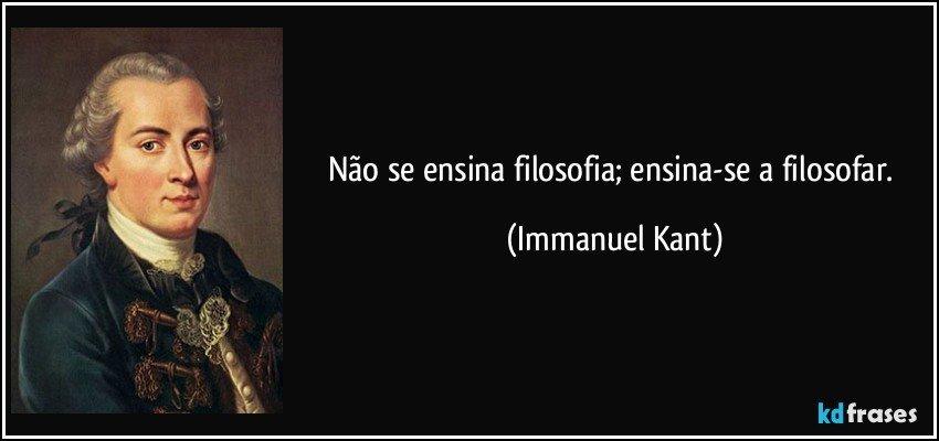 Não se ensina filosofia; ensina-se a filosofar. (Immanuel Kant)