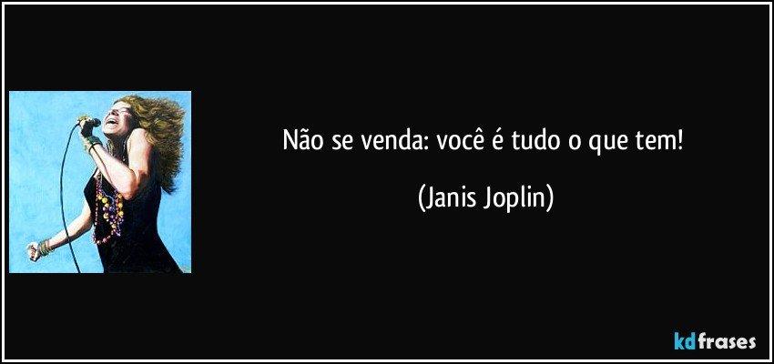 Não se venda: você é tudo o que tem! (Janis Joplin)