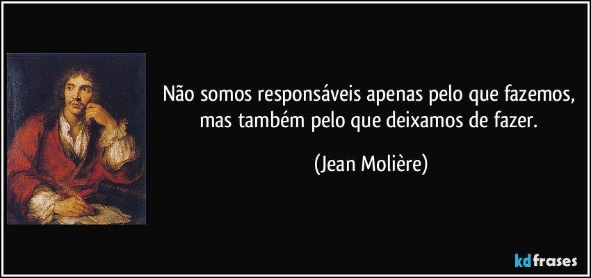 Não somos responsáveis apenas pelo que fazemos, mas também pelo que deixamos de fazer. (Jean Molière)