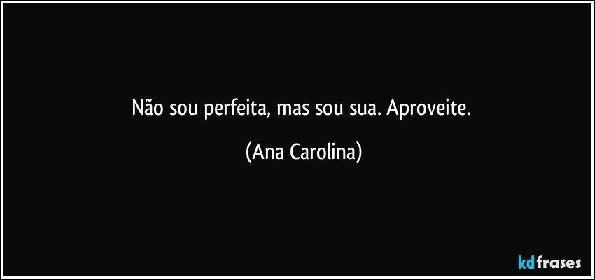 Não sou perfeita, mas sou sua. Aproveite. (Ana Carolina)