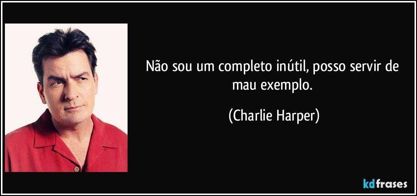 Não sou um completo inútil, posso servir de mau exemplo. (Charlie Harper)