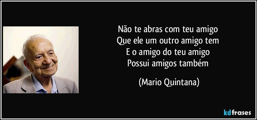 Não te abras com teu amigo  Que ele um outro amigo tem  E o amigo do teu amigo  Possui amigos também (Mario Quintana)