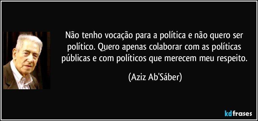 Não tenho vocação para a política e não quero ser político. Quero apenas colaborar com as políticas públicas e com políticos que merecem meu respeito. (Aziz Ab'Sáber)