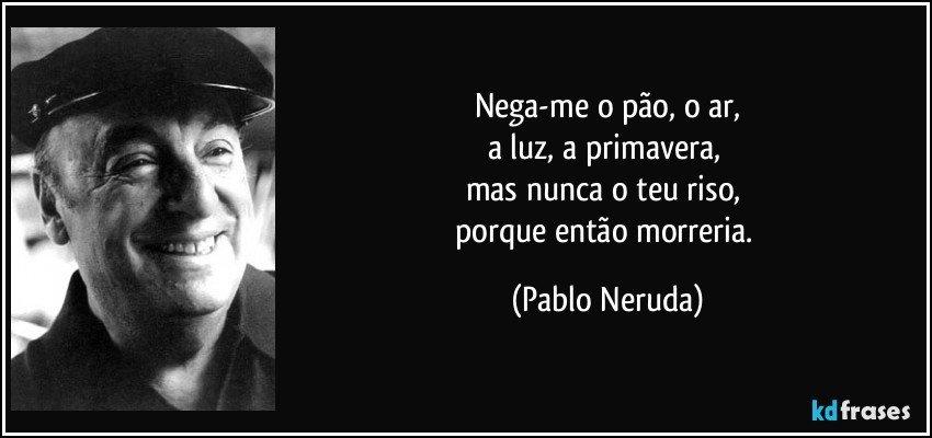 Nega-me o pão, o ar, a luz, a primavera,  mas nunca o teu riso,  porque então morreria. (Pablo Neruda)