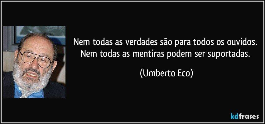 Nem todas as verdades são para todos os ouvidos. Nem todas as mentiras podem ser suportadas. (Umberto Eco)