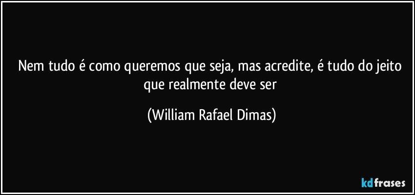 Nem tudo é como queremos que seja, mas acredite, é tudo do jeito que realmente deve ser (William Rafael Dimas)