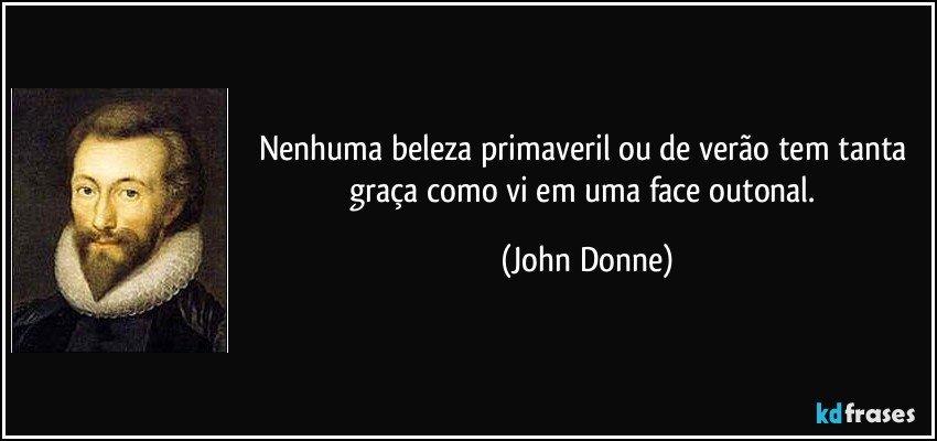 Nenhuma beleza primaveril ou de verão tem tanta graça como vi em uma face outonal. (John Donne)