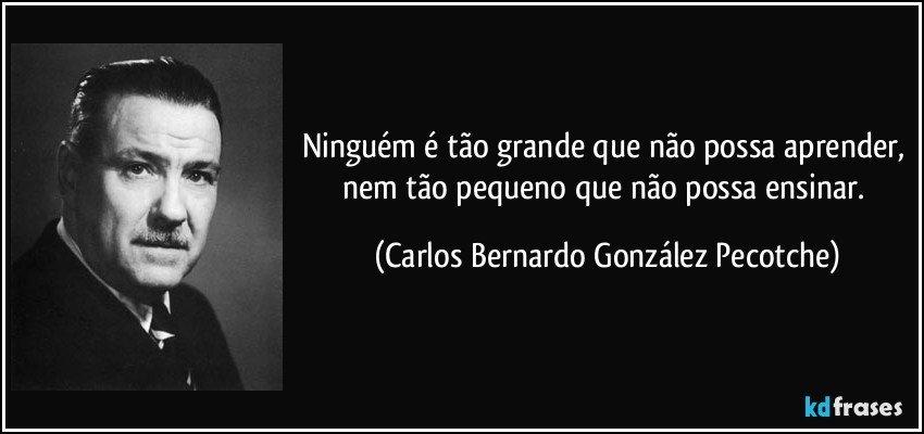 Ninguém é tão grande que não possa aprender, nem tão pequeno que não possa ensinar. (Carlos Bernardo González Pecotche)