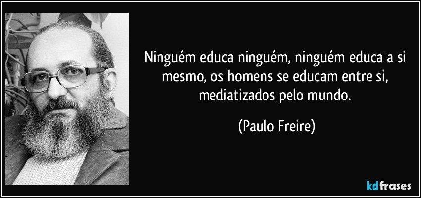 Ninguém educa ninguém, ninguém educa a si mesmo, os homens se educam entre si, mediatizados pelo mundo. (Paulo Freire)