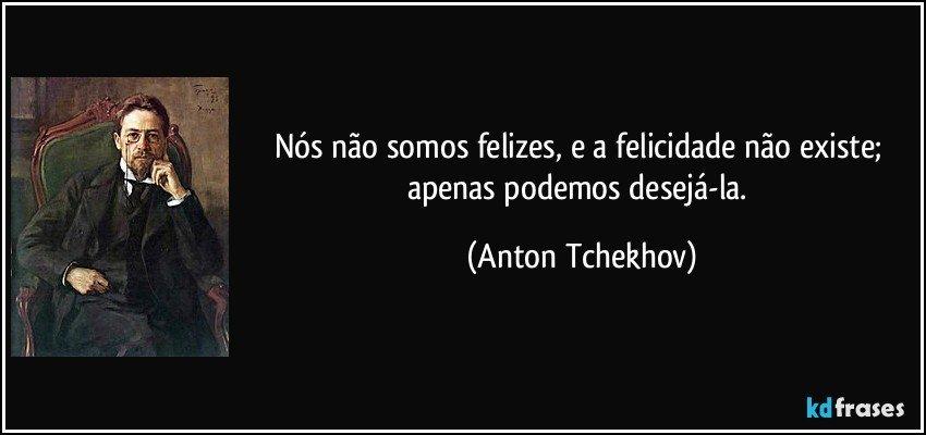 Nós não somos felizes, e a felicidade não existe; apenas podemos desejá-la. (Anton Tchekhov)