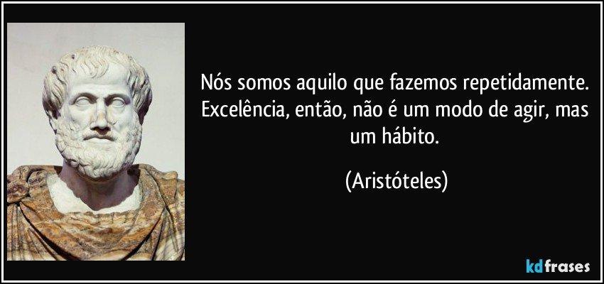 Nós somos aquilo que fazemos repetidamente. Excelência, então, não é um modo de agir, mas um hábito. (Aristóteles)