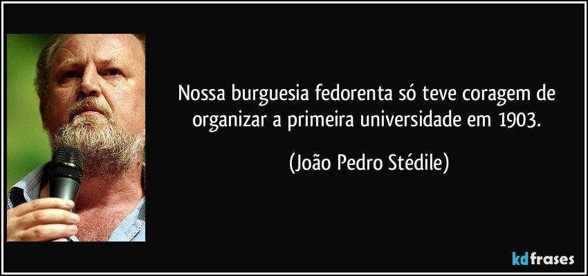 Nossa burguesia fedorenta só teve coragem de organizar a primeira universidade em 1903. (João Pedro Stédile)