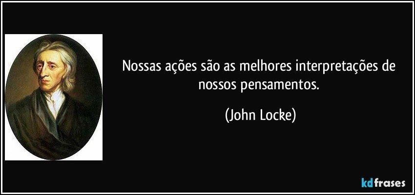 Nossas ações são as melhores interpretações de nossos pensamentos. (John Locke)