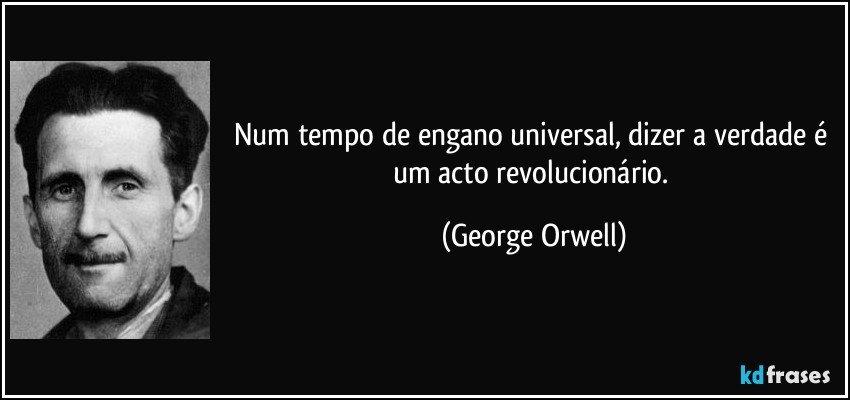 Num tempo de engano universal, dizer a verdade é um acto revolucionário. (George Orwell)