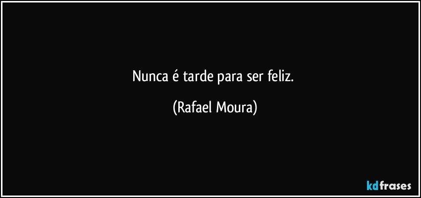 Nunca é tarde para ser feliz. (Rafael Moura)