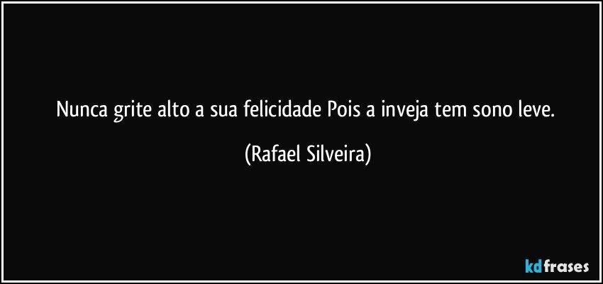 Nunca grite alto a sua felicidade Pois a inveja tem sono leve. (Rafael Silveira)