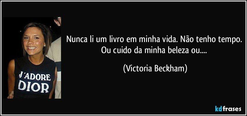 Nunca li um livro em minha vida. Não tenho tempo. Ou cuido da minha beleza ou.... (Victoria Beckham)
