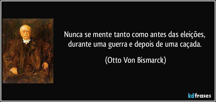 Nunca se mente tanto como antes das eleições, durante uma guerra e depois de uma caçada. (Otto Von Bismarck)