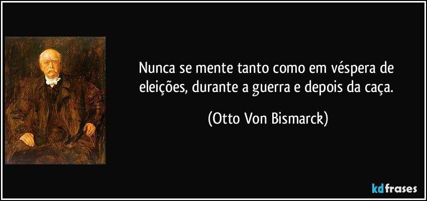 Nunca se mente tanto como em véspera de eleições, durante a guerra e depois da caça. (Otto Von Bismarck)