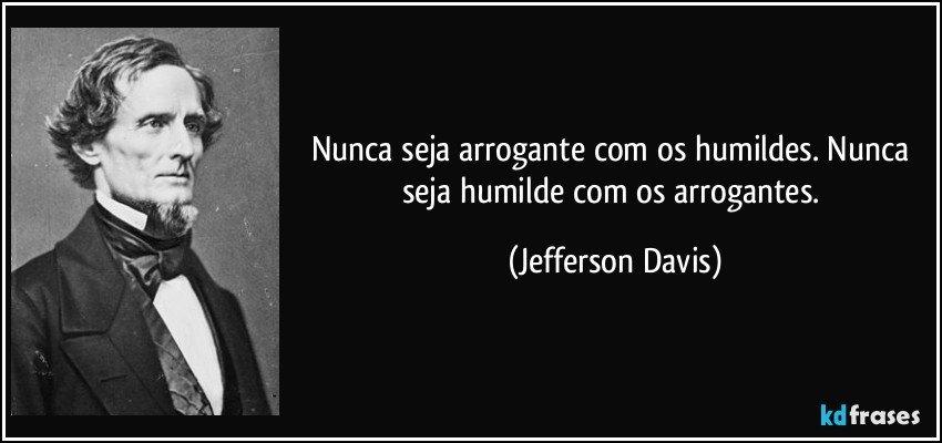 Frases Sobre Arrogância E Prepotência: Nunca Seja Arrogante Com Os Humildes. Nunca Seja Humilde