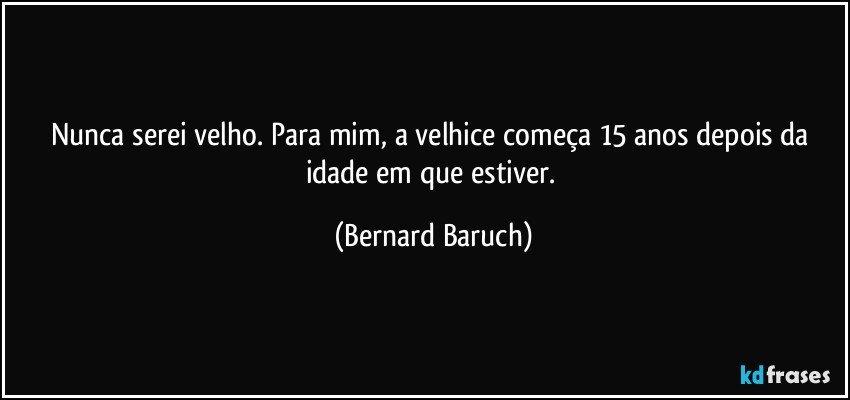Nunca serei velho. Para mim, a velhice começa 15 anos depois da idade em que estiver. (Bernard Baruch)