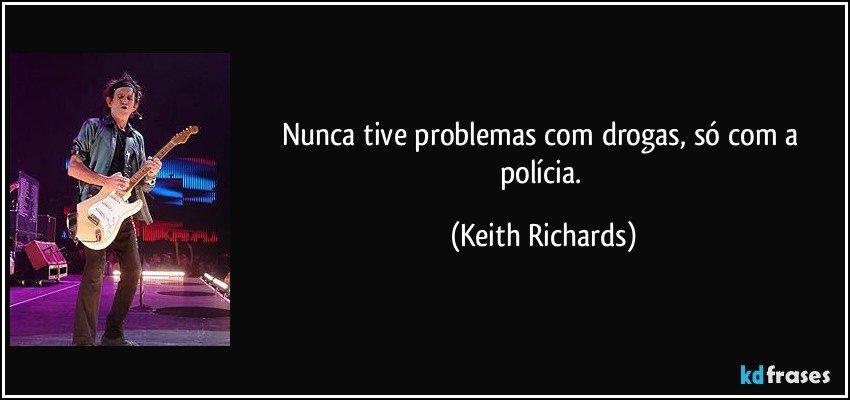 Nunca tive problemas com drogas, só com a polícia. (Keith Richards)