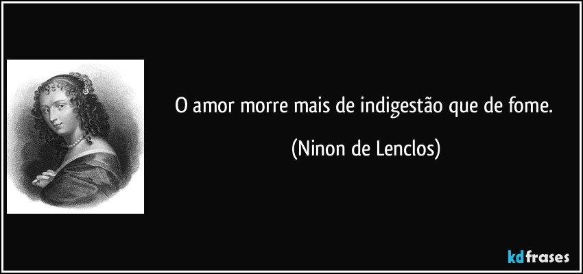 O amor morre mais de indigestão que de fome. (Ninon de Lenclos)