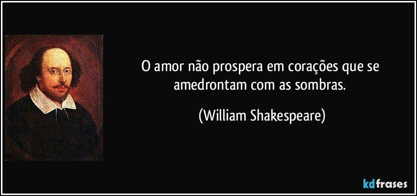 O amor não prospera em corações que se amedrontam com as sombras. (William Shakespeare)