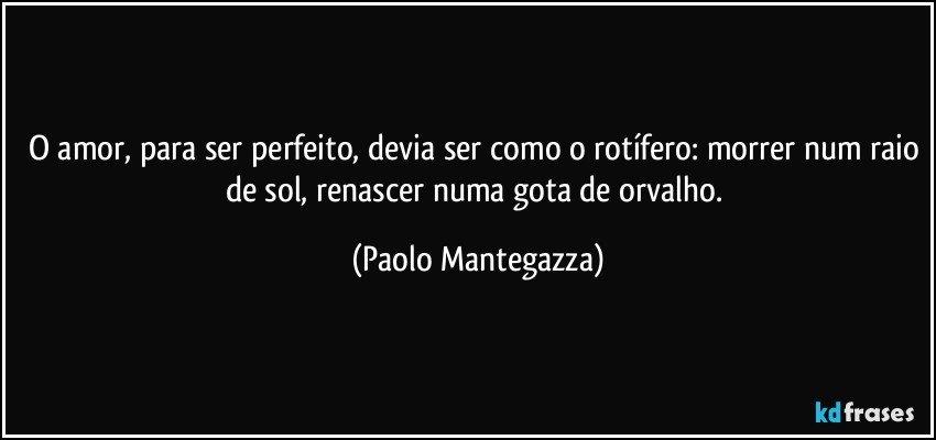 O amor, para ser perfeito, devia ser como o rotífero: morrer num raio de sol, renascer numa gota de orvalho. (Paolo Mantegazza)