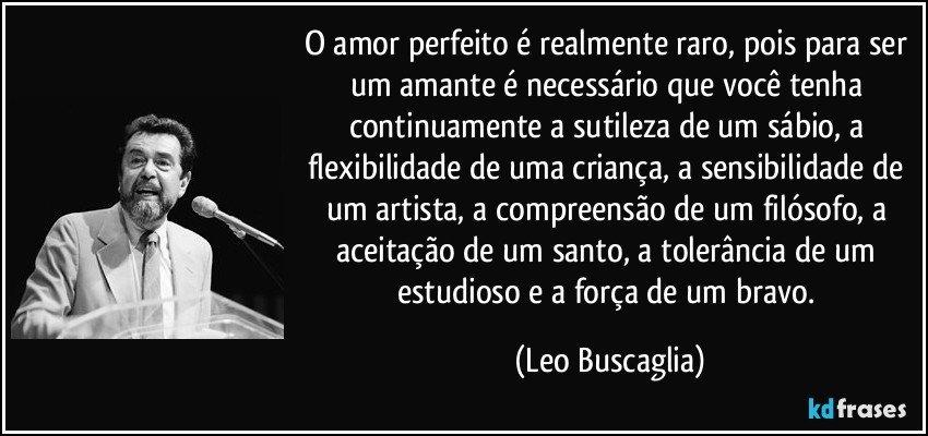 O amor perfeito é realmente raro, pois para ser um amante é necessário que você tenha continuamente a sutileza de um sábio, a flexibilidade de uma criança, a sensibilidade de um artista, a compreensão de um filósofo, a aceitação de um santo, a tolerância de um estudioso e a força de um bravo. (Leo Buscaglia)
