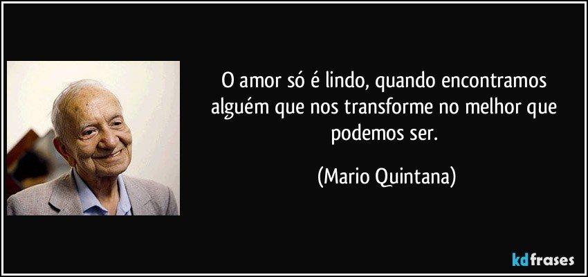 O amor só é lindo, quando encontramos alguém que nos transforme no melhor que podemos ser. (Mario Quintana)