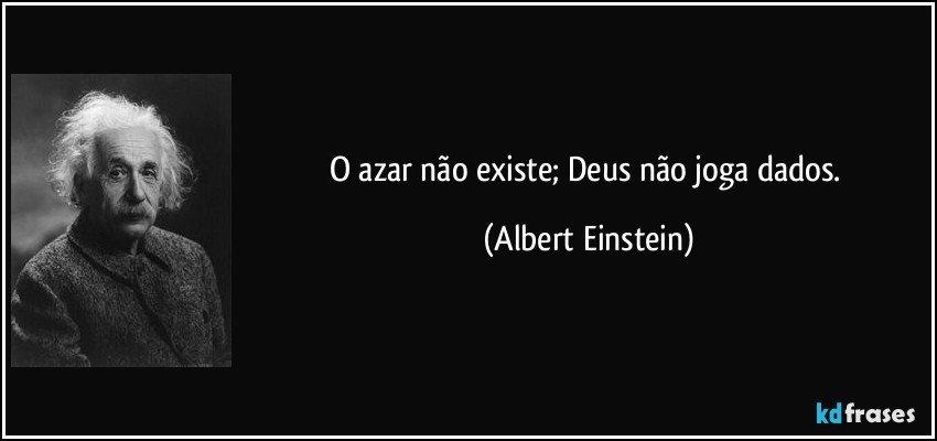 O azar não existe; Deus não joga dados. (Albert Einstein)