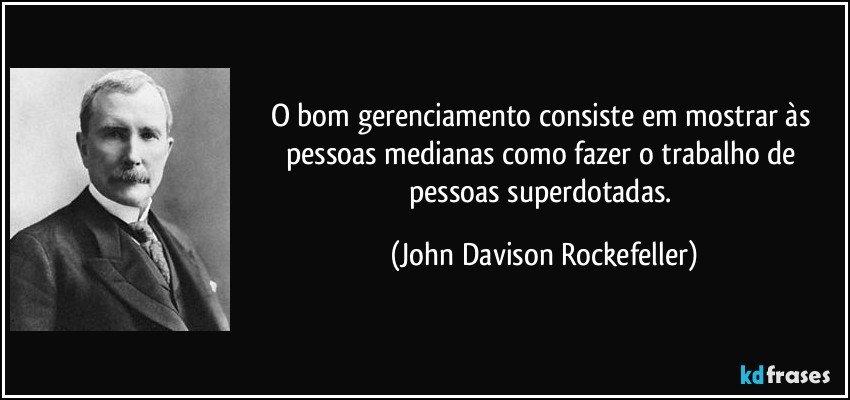 O bom gerenciamento consiste em mostrar às pessoas medianas como fazer o trabalho de pessoas superdotadas. (John Davison Rockefeller)