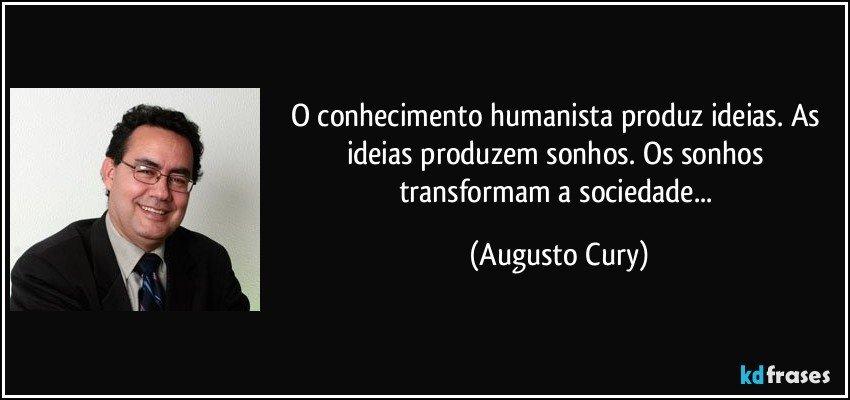 O conhecimento humanista produz ideias. As ideias produzem sonhos. Os sonhos transformam a sociedade... (Augusto Cury)