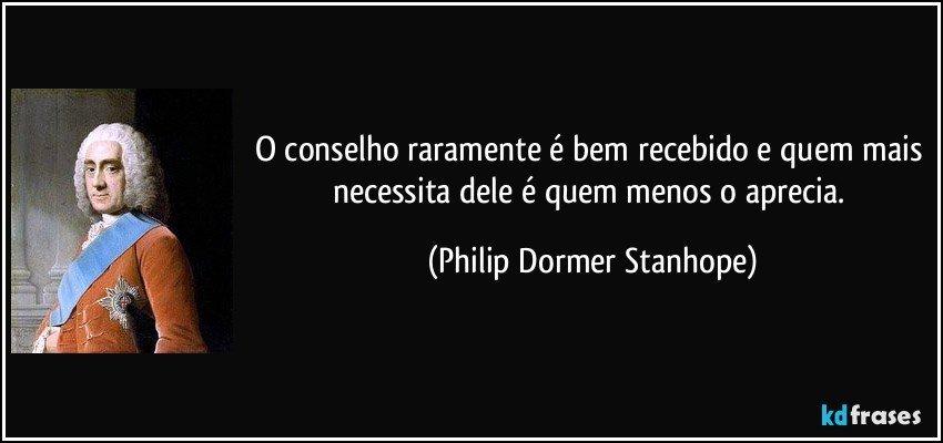 O conselho raramente é bem recebido e quem mais necessita dele é quem menos o aprecia. (Philip Dormer Stanhope)