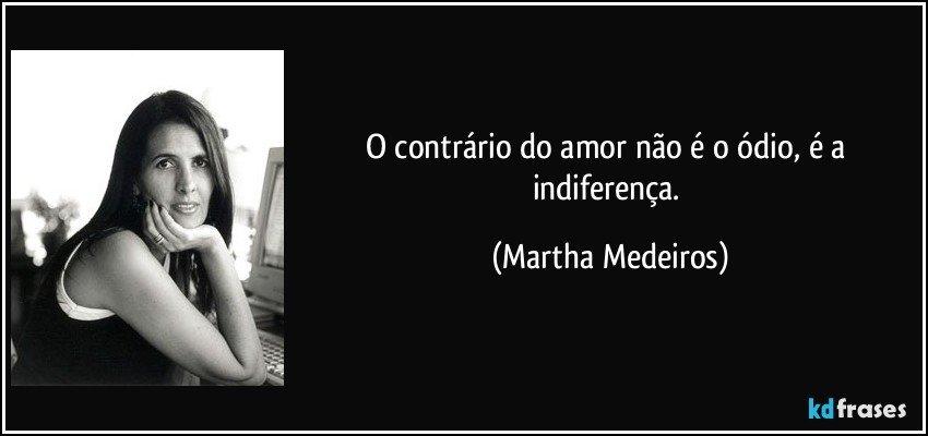 O contrário do amor não é o ódio, é a indiferença. (Martha Medeiros)