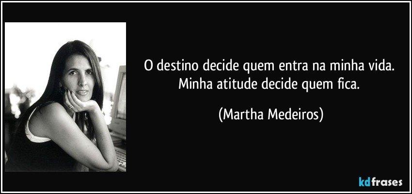O destino decide quem entra na minha vida. Minha atitude decide quem fica. (Martha Medeiros)