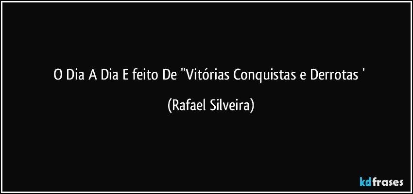 O Dia A Dia E feito De ''Vitórias Conquistas e Derrotas ' (Rafael Silveira)