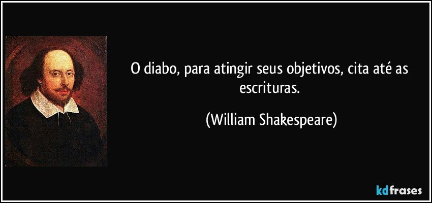 O diabo, para atingir seus objetivos, cita até as escrituras. (William Shakespeare)