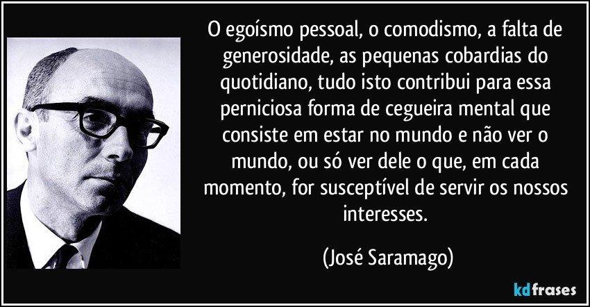 O egoísmo pessoal, o comodismo, a falta de generosidade, as pequenas cobardias do quotidiano, tudo isto contribui para essa perniciosa forma de cegueira mental que consiste em estar no mundo e não ver o mundo, ou só ver dele o que, em cada momento, for susceptível de servir os nossos interesses. (José Saramago)