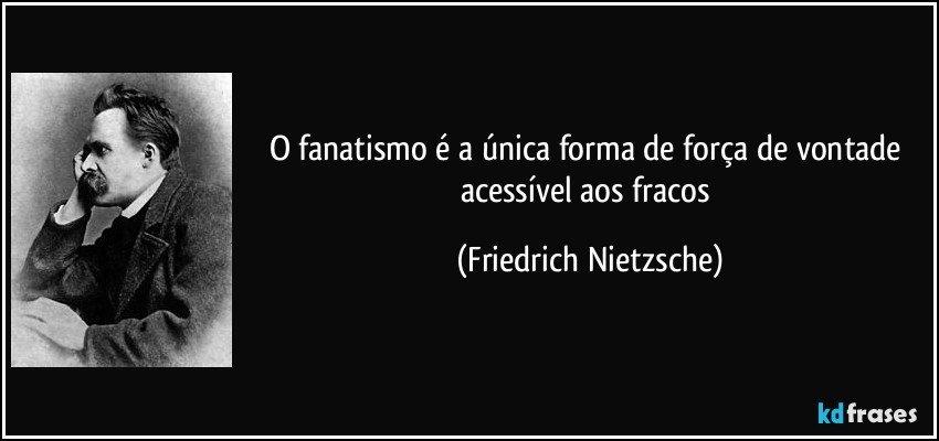 O fanatismo é a única forma de força de vontade acessível aos fracos (Friedrich Nietzsche)