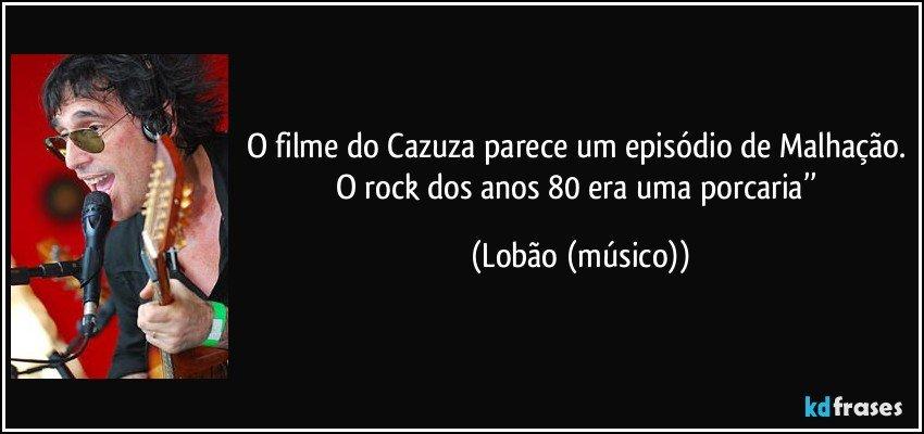 O filme do Cazuza parece um episódio de Malhação. O rock dos anos 80 era uma porcaria'' (Lobão (músico))