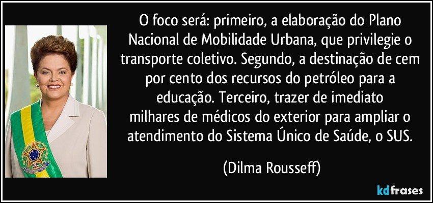 O foco será: primeiro, a elaboração do Plano Nacional de Mobilidade Urbana, que privilegie o transporte coletivo. Segundo, a destinação de cem por cento dos recursos do petróleo para a educação. Terceiro, trazer de imediato  milhares de médicos do exterior para ampliar o atendimento do Sistema Único de Saúde, o SUS. (Dilma Rousseff)