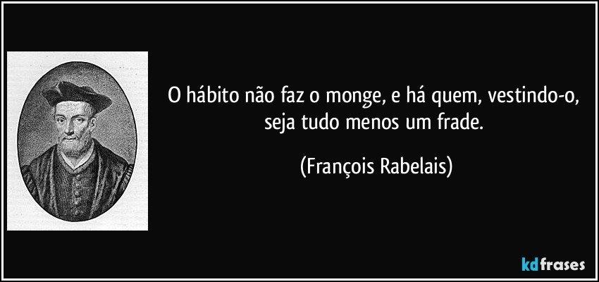 O hábito não faz o monge, e há quem, vestindo-o, seja tudo menos um frade. (François Rabelais)
