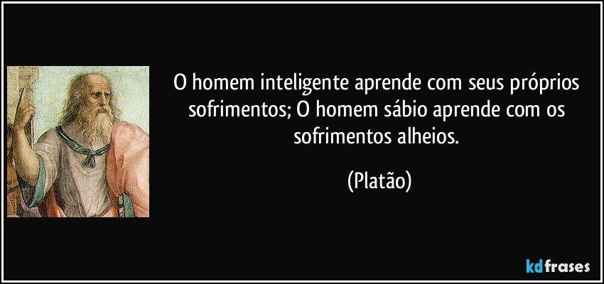 O homem inteligente aprende com seus próprios sofrimentos; O homem sábio aprende com os sofrimentos alheios. (Platão)