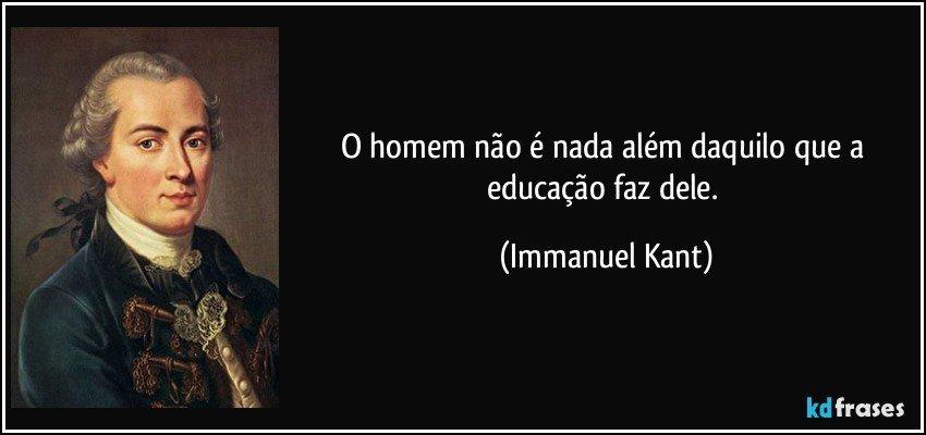O homem não é nada além daquilo que a educação faz dele. (Immanuel Kant)