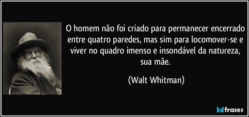 O homem não foi criado para permanecer encerrado entre quatro paredes, mas sim para locomover-se e viver no quadro imenso e insondável da natureza, sua mãe. (Walt Whitman)